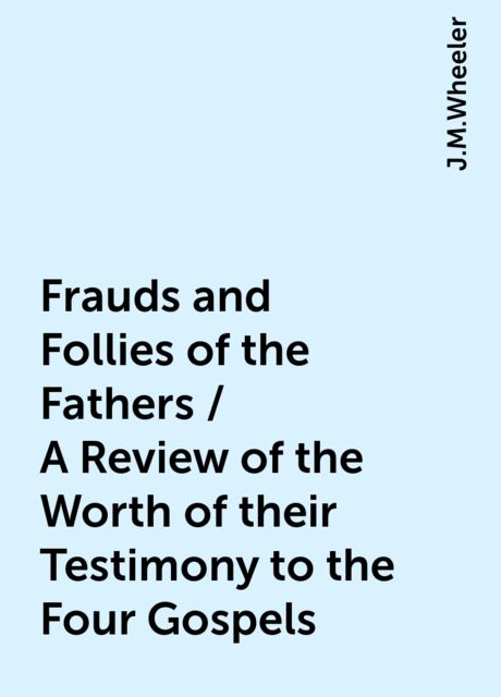 Frauds and Follies of the Fathers / A Review of the Worth of their Testimony to the Four Gospels, J.M.Wheeler
