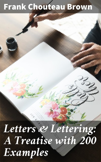 Letters & Lettering: A Treatise with 200 Examples, Frank Chouteau Brown