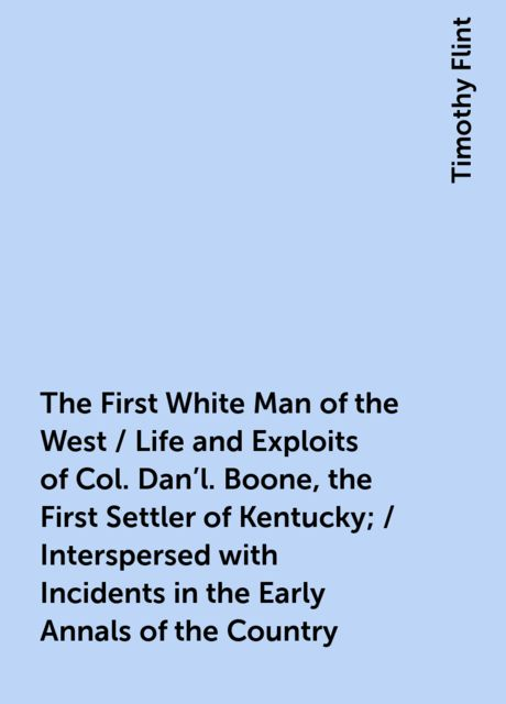 The First White Man of the West / Life and Exploits of Col. Dan'l. Boone, the First Settler of Kentucky; / Interspersed with Incidents in the Early Annals of the Country, Timothy Flint