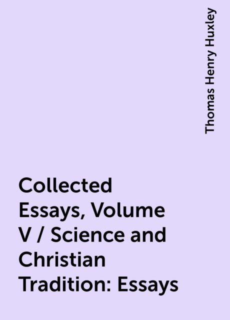 Collected Essays, Volume V / Science and Christian Tradition: Essays, Thomas Henry Huxley