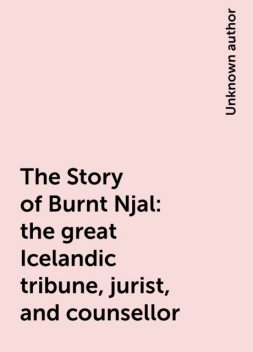 The Story of Burnt Njal: the great Icelandic tribune, jurist, and counsellor,