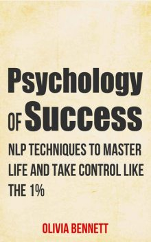 Psychology Of Success: NLP Techniques To Master Life And Take Control Like The 1% (Neuro Linguistic Programming), Olivia Bennett