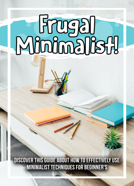 Frugal Minimalist! Discover This Guide About How To Effectively Use Minimalist Techniques For Beginner's, Old Natural Ways