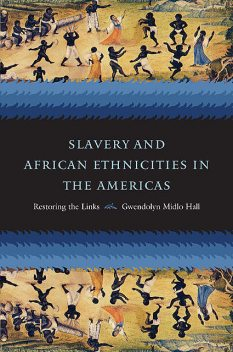 Slavery and African Ethnicities in the Americas, Gwendolyn Midlo Hall