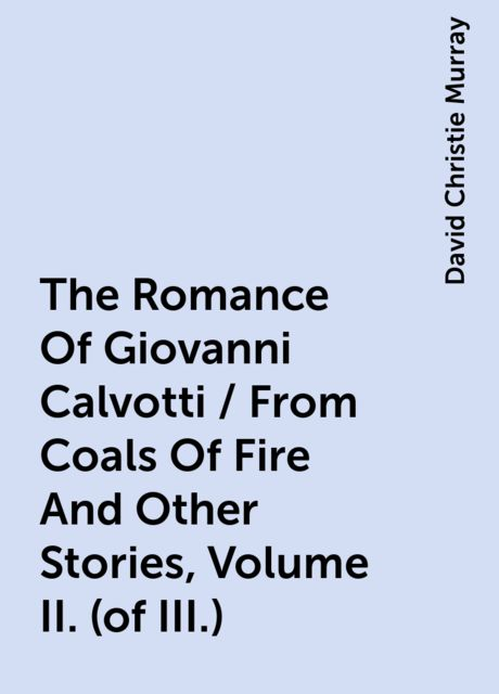 The Romance Of Giovanni Calvotti / From Coals Of Fire And Other Stories, Volume II. (of III.), David Christie Murray