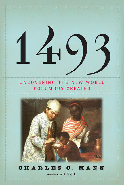1493: Uncovering the New World Columbus Created, Charles Mann