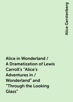 """Alice in Wonderland / A Dramatization of Lewis Carroll's """"Alice's Adventures in / Wonderland"""" and """"Through the Looking Glass"""", Alice Gerstenberg"""