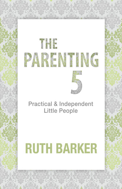 The Parenting 5: Practical & Independent Little People, Ruth Barker