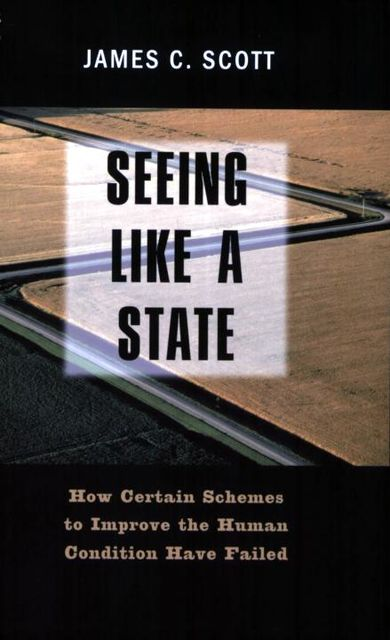 Seeing Like a State: How Certain Schemes to Improve the Human Condition Have Failed, Scott James