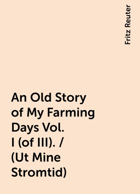 An Old Story of My Farming Days Vol. I (of III). / (Ut Mine Stromtid), Fritz Reuter