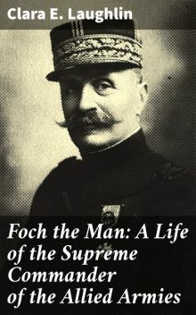 Foch the Man: A Life of the Supreme Commander of the Allied Armies, Clara Laughlin