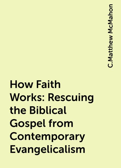 How Faith Works: Rescuing the Biblical Gospel from Contemporary Evangelicalism, C.Matthew McMahon