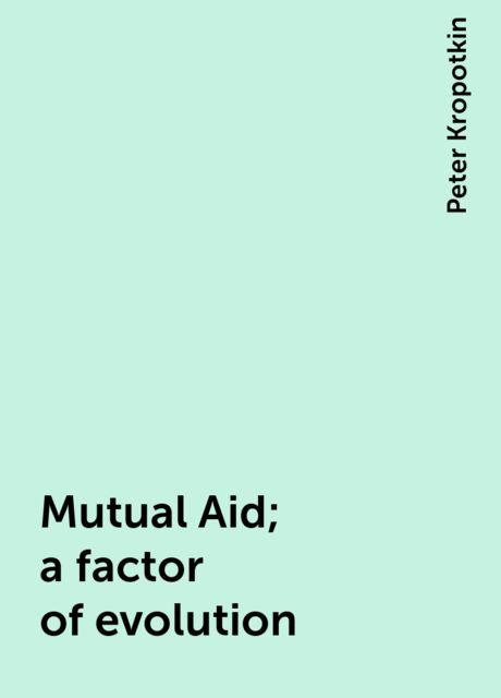 Mutual Aid; a factor of evolution, Peter Kropotkin