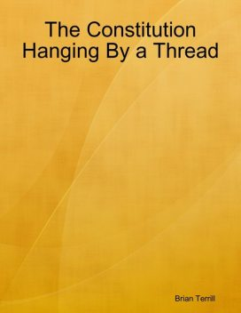 The Constitution Hanging By a Thread, Brian Terrill