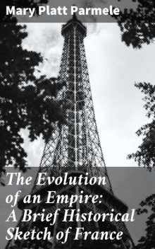 The Evolution of an Empire: A Brief Historical Sketch of France, Mary Platt Parmele