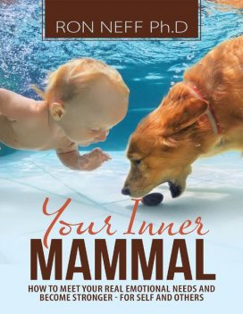 Your Inner Mammal: How to Meet Your Real Emotional Needs and Become Stronger-for Self and Others, Ph.D., Ron Neff