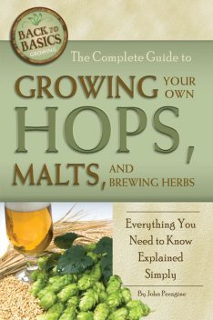 The Complete Guide to Growing Your Own Hops, Malts, and Brewing Herbs, John Peragine