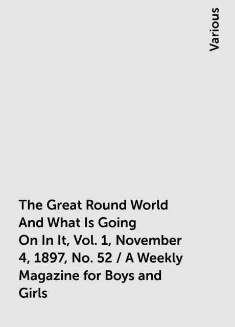The Great Round World And What Is Going On In It, Vol. 1, November 4, 1897, No. 52 / A Weekly Magazine for Boys and Girls, Various