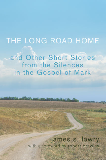 The Long Road Home and Other Short Stories from the Silences in the Gospel of Mark, James Lowry