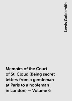 Memoirs of the Court of St. Cloud (Being secret letters from a gentleman at Paris to a nobleman in London) — Volume 6, Lewis Goldsmith