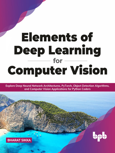 Elements of Deep Learning for Computer Vision, Bharat Sikka