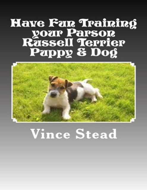 Have Fun Training Your Parson Russell Terrier Puppy & Dog, Vince Stead