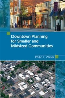 Downtown Planning for Smaller and Midsized Communities, Philip L. Walker