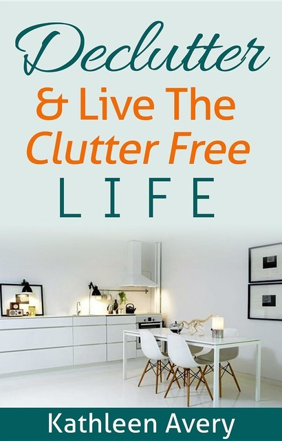 Declutter & Live the Clutter Free Life, Kathleen Avery