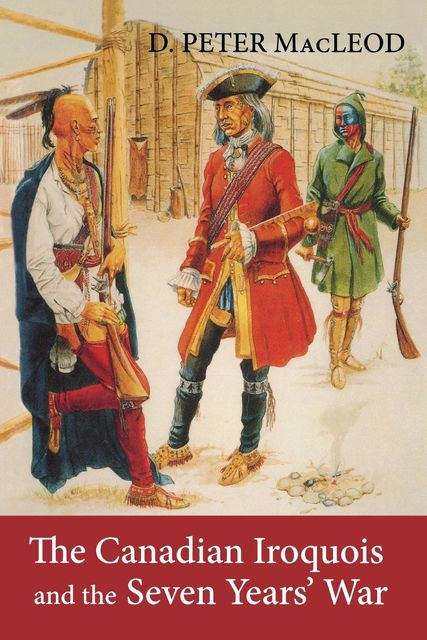 The Canadian Iroquois and the Seven Years' War, Canadian War Museum, D.Peter MacLeod