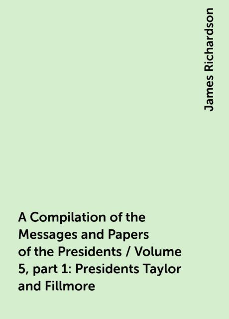 A Compilation of the Messages and Papers of the Presidents / Volume 5, part 1: Presidents Taylor and Fillmore, James Richardson