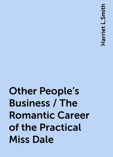 Other People's Business / The Romantic Career of the Practical Miss Dale, Harriet L.Smith