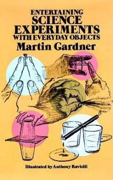Entertaining Science Experiments with Everyday Objects, Martin Gardner