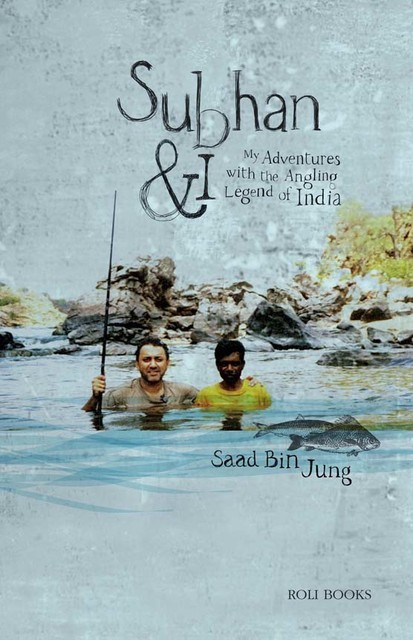 Subhan and I: My Adventures with Angling Legend of India, Saad Bin Jung