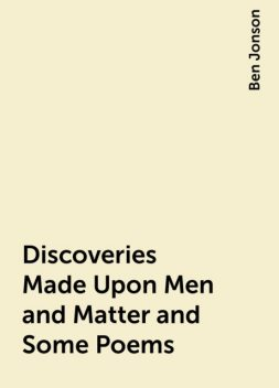 Discoveries Made Upon Men and Matter and Some Poems, Ben Jonson
