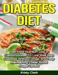 Diabetes Diet – Diet Food Nutrition Low In Carbohydrates to Live Well With Diabetes Without Drugs and Help Maintaining Lower Blood Sugar Levels, Kristy Clark