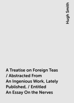 A Treatise on Foreign Teas / Abstracted From An Ingenious Work, Lately Published, / Entitled An Essay On the Nerves, Hugh Smith