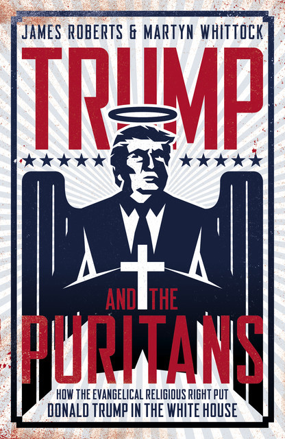 Trump And The Puritans, James Roberts, Martyn Whittock
