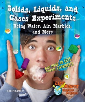 Solids, Liquids, and Gases Experiments Using Water, Air, Marbles, and More, Robert Gardner