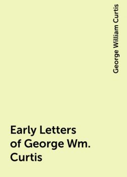 Early Letters of George Wm. Curtis, George William Curtis