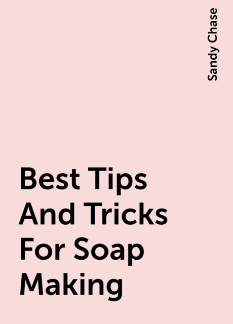 Best Tips And Tricks For Soap Making, Sandy Chase
