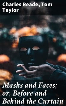 Masks and Faces; or, Before and Behind the Curtain, Charles Reade, Tom Taylor