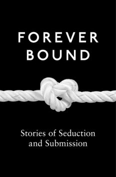 Forever Bound, Elizabeth Coldwell, Maxine Marsh, Michael Hemmingson, Giselle Renarde, Heather Towne, Rose de Fer, Flora Dain, Annabeth Leong, Ashley Hind, Kyoko Church, Medea Mor, Tabitha Rayne