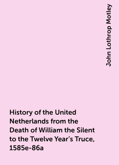 History of the United Netherlands from the Death of William the Silent to the Twelve Year's Truce, 1585e-86a, John Lothrop Motley