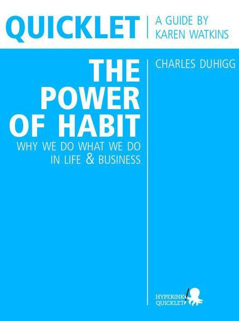 Quicklet on Charles Duhigg's The Power of Habit: Why We Do What We Do in Life and Business, Karen Watkins