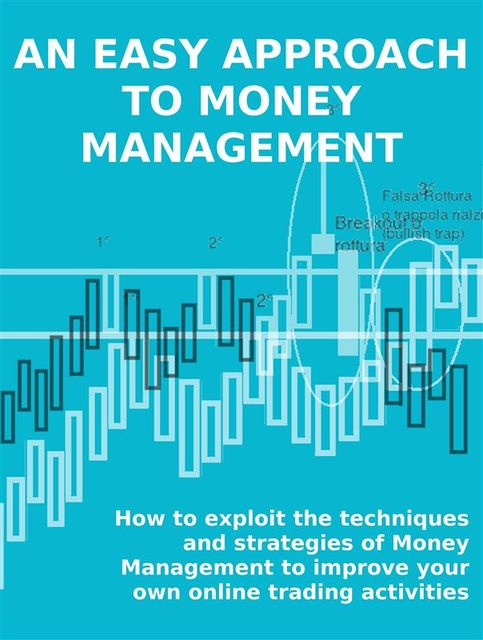 An easy approach to money management. how to exploit the techniques and strategies of money management to improve your own online trading activities, Stefano Calicchio