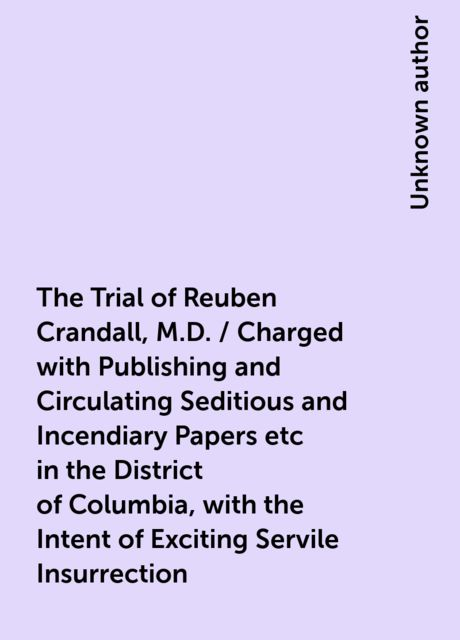 The Trial of Reuben Crandall, M.D. / Charged with Publishing and Circulating Seditious and Incendiary Papers etc in the District of Columbia, with the Intent of Exciting Servile Insurrection. Carefully Reported, and Compiled from the Written Statemen,