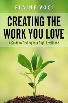 Creating the Work You Love: A Guide to Finding Your Right Livelihood, Elaine JD Voci