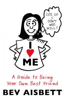I Love Me: A Guide to Being Your Own Best Friend, Bev Aisbett