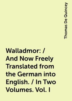 Walladmor: / And Now Freely Translated from the German into English. / In Two Volumes. Vol. I, Thomas De Quincey
