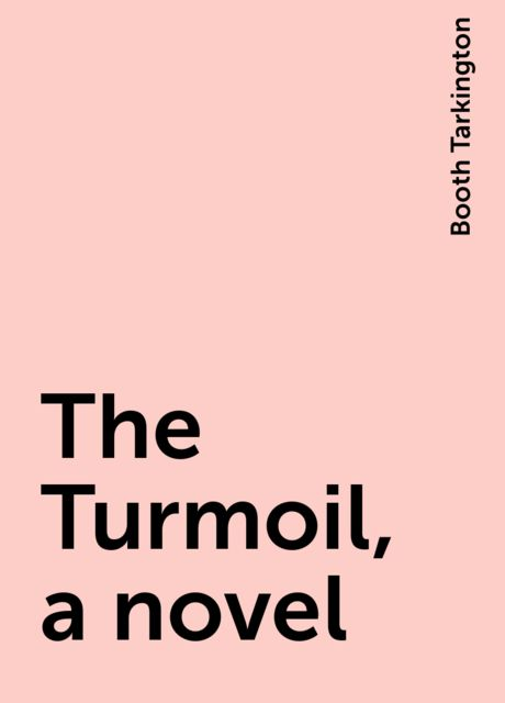 The Turmoil, a novel, Booth Tarkington